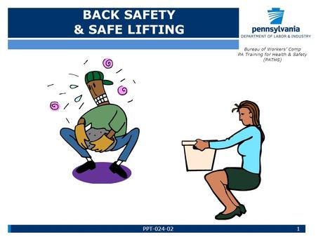 BACK SAFETY & SAFE LIFTING Bureau of Workers' Comp PA Training for Health & Safety (PATHS) 1PPT-024-02.