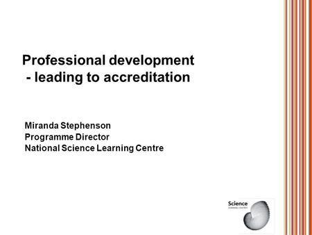 Professional development - leading to accreditation Miranda Stephenson Programme Director National Science Learning Centre.