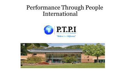 Performance Through People International. Who We Are PTPI is an Not for Profit International Cooperative PTPI is a Social Enterprise with a strong CSR.