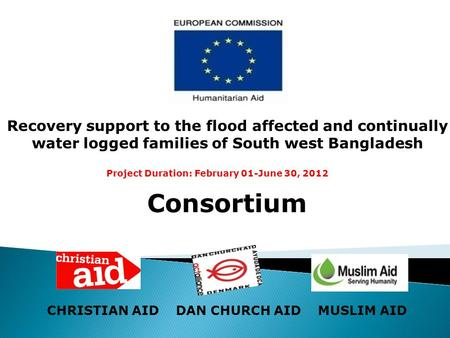 Consortium CHRISTIAN AID DAN CHURCH AID MUSLIM AID Recovery support to the flood affected and continually water logged families of South west Bangladesh.
