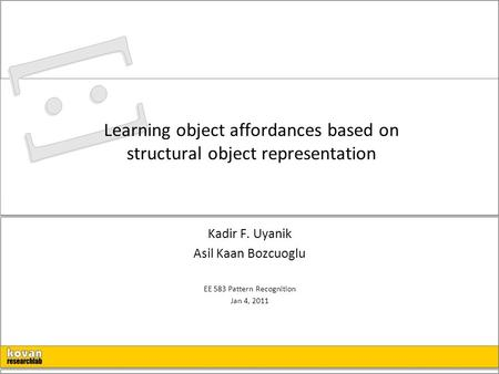 Learning object affordances based on structural object representation Kadir F. Uyanik Asil Kaan Bozcuoglu EE 583 Pattern Recognition Jan 4, 2011.