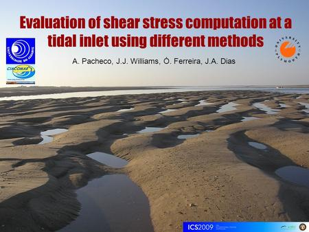Evaluation of shear stress computation at a tidal inlet using different methods A. Pacheco, J.J. Williams, Ó. Ferreira, J.A. Dias.