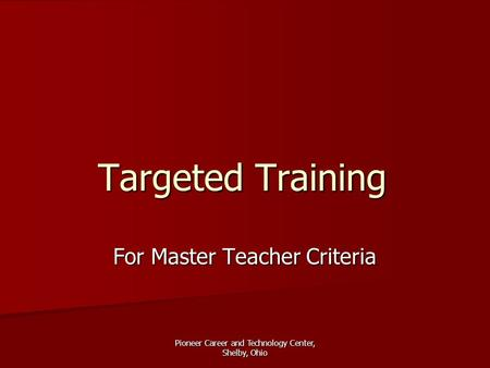 Pioneer Career and Technology Center, Shelby, Ohio Targeted Training For Master Teacher Criteria.