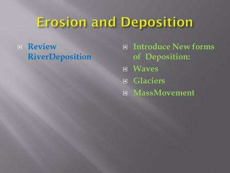  Review RiverDeposition  Introduce New forms of Deposition:  Waves  Glaciers  MassMovement.