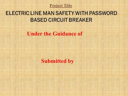 ELECTRIC LINE MAN SAFETY WITH PASSWORD BASED CIRCUIT BREAKER Under the Guidance of Submitted by Project Title.