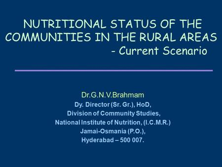 NUTRITIONAL STATUS OF THE COMMUNITIES IN THE RURAL AREAS - Current Scenario Dr.G.N.V.Brahmam Dy. Director (Sr. Gr.), HoD, Division of Community Studies,