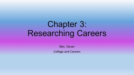 Chapter 3: Researching Careers Mrs. Tarver College and Careers.