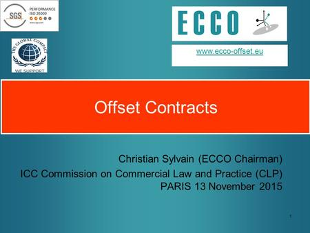 1 Offset Contracts Christian Sylvain (ECCO Chairman) ICC Commission on Commercial Law and Practice (CLP) PARIS 13 November 2015 www.ecco-offset.eu.