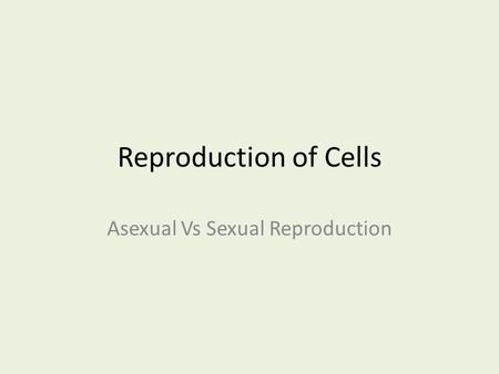 Reproduction of Cells Asexual Vs Sexual Reproduction.