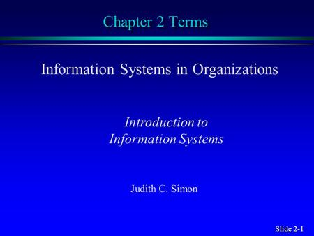 Slide 2-1 Chapter 2 Terms Information Systems in Organizations Introduction to Information Systems Judith C. Simon.