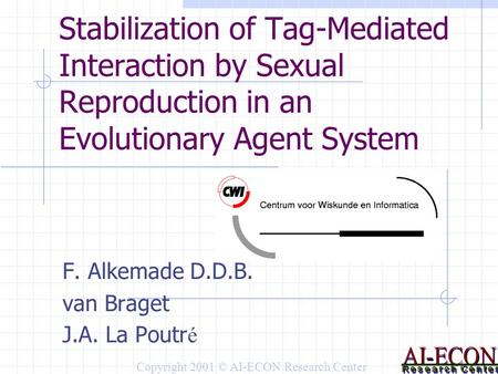 Stabilization of Tag-Mediated Interaction by Sexual Reproduction in an Evolutionary Agent System F. Alkemade D.D.B. van Braget J.A. La Poutr é Copyright.