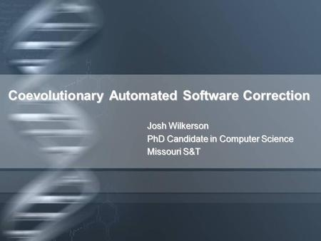 Coevolutionary Automated Software Correction Josh Wilkerson PhD Candidate in Computer Science Missouri S&T.
