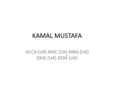 KAMAL MUSTAFA ACCA (UK) MSC (UK) MBA (UK) DMS (UK) DEM (UK)