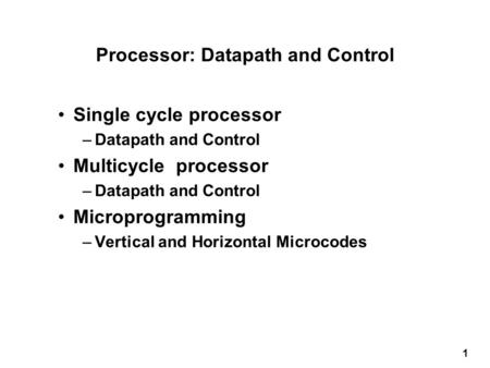 1 Processor: Datapath and Control Single cycle processor –Datapath and Control Multicycle processor –Datapath and Control Microprogramming –Vertical and.
