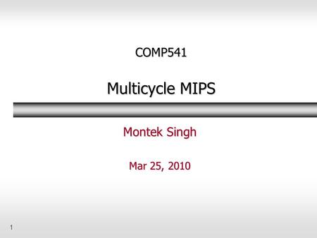 1 COMP541 Multicycle MIPS Montek Singh Mar 25, 2010.