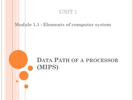 D ATA P ATH OF A PROCESSOR (MIPS) Module 1.1 : Elements of computer system UNIT 1.