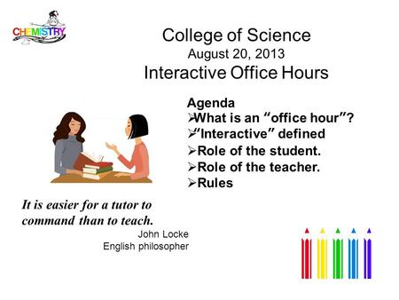 "College of Science August 20, 2013 Interactive Office Hours Agenda  What is an ""office hour""?  ""Interactive"" defined  Role of the student.  Role of."