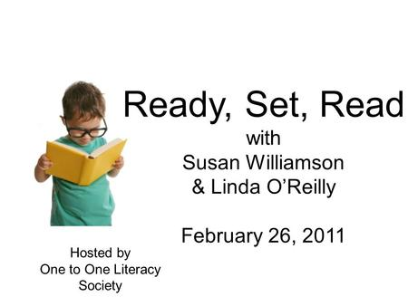 Ready, Set, Read with Susan Williamson & Linda O'Reilly February 26, 2011 Hosted by One to One Literacy Society.