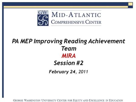 G EORGE W ASHINGTON U NIVERSITY C ENTER FOR E QUITY AND E XCELLENCE IN E DUCATION PA MEP Improving Reading Achievement Team MIRA Session #2 February 24,