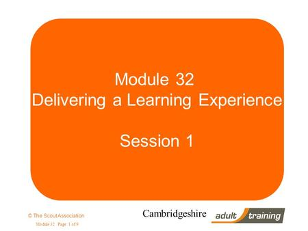 © The Scout Association Module 32 Page: 1 of 9 Cambridgeshire Module 32 Delivering a Learning Experience Session 1.