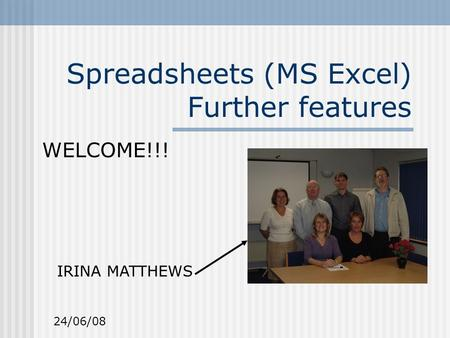 Spreadsheets (MS Excel) Further features WELCOME!!! IRINA MATTHEWS 24/06/08.
