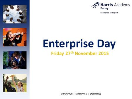 Enterprise Day ENDEAVOUR | ENTERPRISE | EXCELLENCE Friday 27 th November 2015.