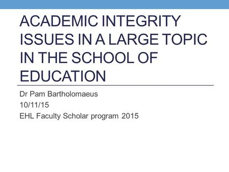 ACADEMIC INTEGRITY ISSUES IN A LARGE TOPIC IN THE SCHOOL OF EDUCATION Dr Pam Bartholomaeus 10/11/15 EHL Faculty Scholar program 2015.