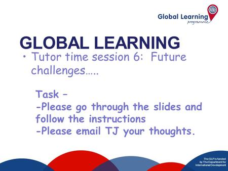 The GLP is funded by The Department for International Development GLOBAL LEARNING T Task – -Please go through the slides and follow the instructions -Please.