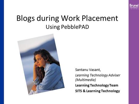 Blogs during Work Placement Using PebblePAD Santanu Vasant, Learning Technology Adviser (Multimedia) Learning Technology Team SITS & Learning Technology.