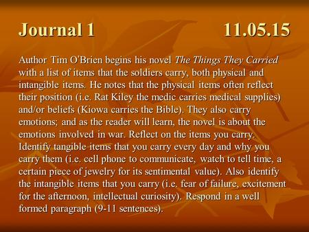Journal 1 11.05.15 Author Tim O ' Brien begins his novel The Things They Carried with a list of items that the soldiers carry, both physical and intangible.