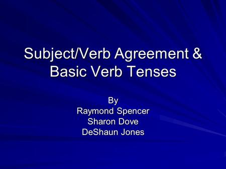 Subject/Verb Agreement & Basic Verb Tenses By Raymond Spencer Sharon Dove DeShaun Jones.