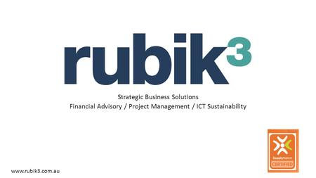 Strategic Business Solutions Financial Advisory / Project Management / ICT Sustainability www.rubik3.com.au.