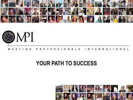 YOUR PATH TO SUCCESS. Getting to Know MPI Meeting Professionals International (MPI) is the largest and most vibrant global meeting and event industry.