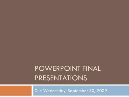 POWERPOINT FINAL PRESENTATIONS Due Wednesday, September 30, 2009.