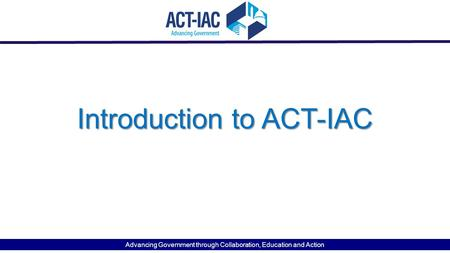 Introduction to ACT-IAC Advancing Government through Collaboration, Education and Action.