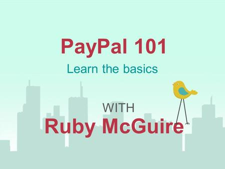 PayPal 101 WITH Ruby McGuire Learn the basics. You're In The Right Place If... You are fairly new to PayPal It's a tool you want to add to make your business.