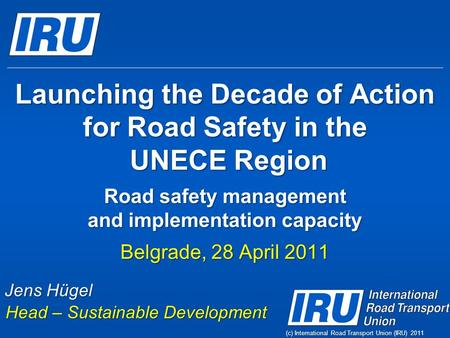 (c) International Road Transport Union (IRU) 2011 Launching the Decade of Action for Road Safety in the UNECE Region Road safety management and implementation.
