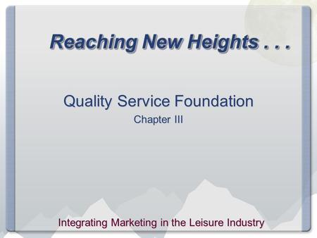 Reaching New Heights... Quality Service Foundation Chapter III Integrating Marketing in the Leisure Industry.