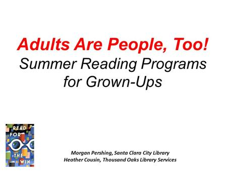 Adults Are People, Too! Summer Reading Programs for Grown-Ups Morgan Pershing, Santa Clara City Library Heather Cousin, Thousand Oaks Library Services.