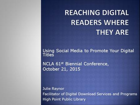 Using Social Media to Promote Your Digital Titles NCLA 61 st Biennial Conference, October 21, 2015 Julie Raynor Facilitator of Digital Download Services.