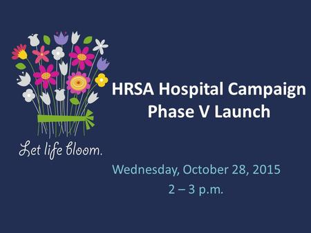 HRSA Hospital Campaign Phase V Launch Wednesday, October 28, 2015 2 – 3 p.m.
