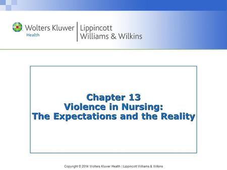 Copyright © 2014 Wolters Kluwer Health | Lippincott Williams & Wilkins Chapter 13 Violence in Nursing: The Expectations and the Reality.
