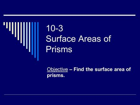 10-3 Surface Areas of Prisms Objective – Find the surface area of prisms.