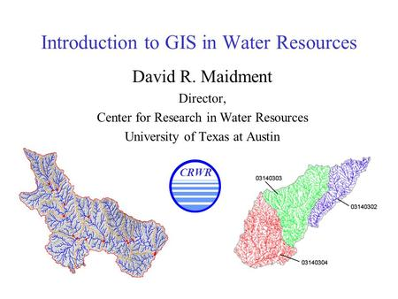 Introduction to GIS in Water Resources David R. Maidment Director, Center for Research in Water Resources University of Texas at Austin CRWR.