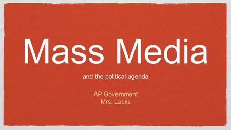 Mass Media and the political agenda AP Government Mrs. Lacks.