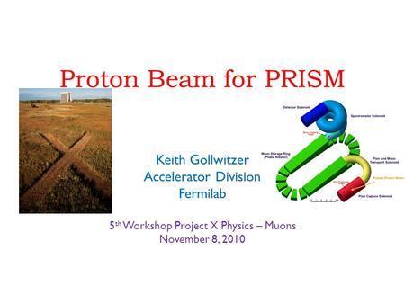 Proton Beam for PRISM Keith Gollwitzer Accelerator Division Fermilab 5 th Workshop Project X Physics – Muons November 8, 2010.