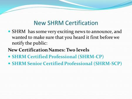 New SHRM Certification SHRM has some very exciting news to announce, and wanted to make sure that you heard it first before we notify the public: New Certification.