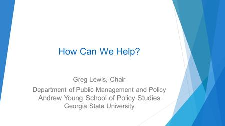How Can We Help? Greg Lewis, Chair Department of Public Management and Policy Andrew Young School of Policy Studies Georgia State University.