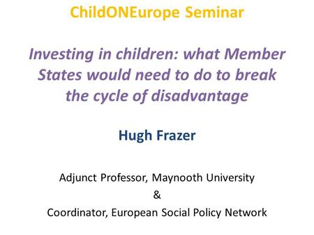 ChildONEurope Seminar Investing in children: what Member States would need to do to break the cycle of disadvantage Hugh Frazer Adjunct Professor, Maynooth.