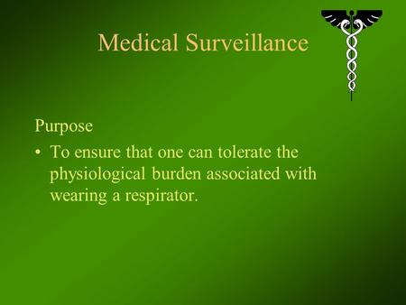 Medical Surveillance Purpose To ensure that one can tolerate the physiological burden associated with wearing a respirator.